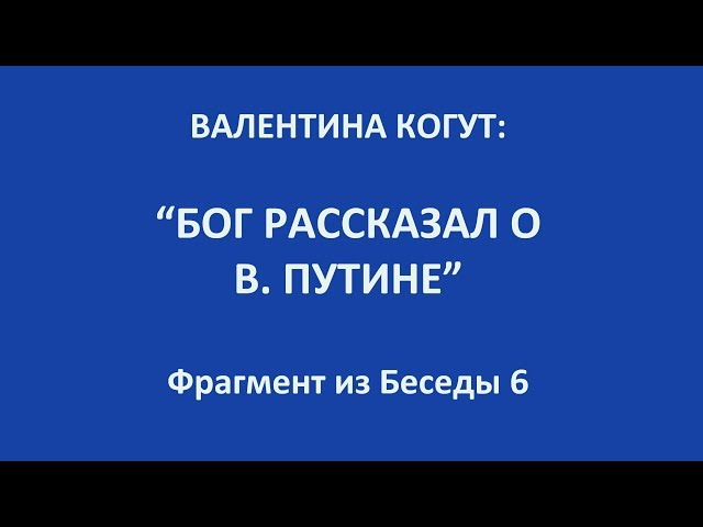 Бог рассказал о В Путине Валентина Когут фрагмент из беседы 6