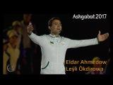 Ashgabat 2017 Ýapylyş Dabarasy | Eldar Ahmedow we Leýli Ökdirowa - Bagtyň älemgoşary