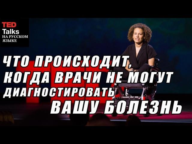 TED на русском - ЧТО ПРОИСХОДИТ, КОГДА ВРАЧИ НЕ МОГУТ ДИАГНОСТИРОВАТЬ ВАШУ БОЛЕЗНЬ ted yf heccrjv - xnj ghjbc[jlbn, rjulf dhfxb