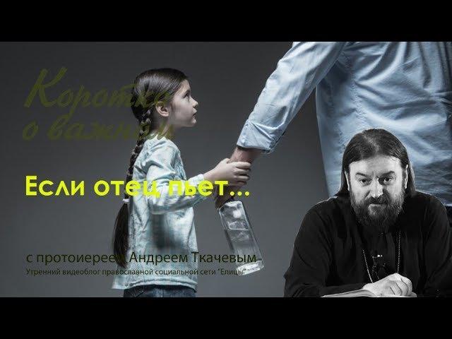 о. Андрей Ткачев Если отец пьет... Коротко о важном с прот. Андреем Ткачевым - 2017
