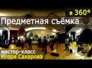 Предметная съёмка. Мастер-класс Игоря Сахарова. Впервые в формате 360°