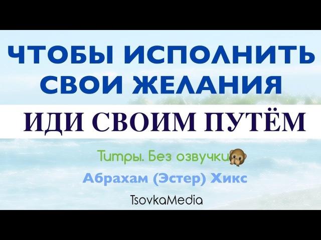 Чтобы исполнить свои желания иди своим путём ~ Абрахам Эстер Хикс TsovkaMedia