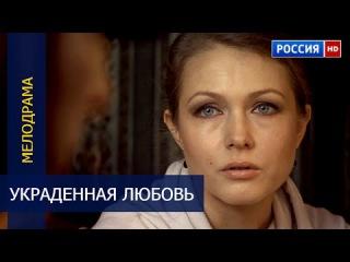 УКРАДЕННАЯ ЛЮБОВЬ (2016) русские мелодрамы 2016 / фильмы новинки