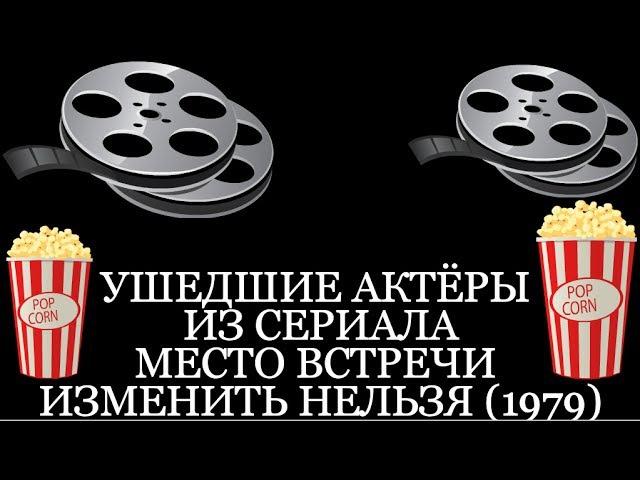 УШЕДШИЕ АКТЁРЫ ИЗ СЕРИАЛА МЕСТО ВСТРЕЧИ ИЗМЕНИТЬ НЕЛЬЗЯ 1979