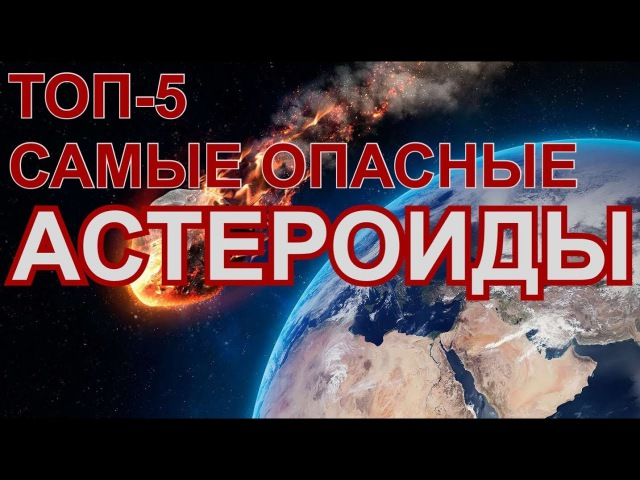 ТОП-5 самых опасных астероидов. Возможен ли КОНЕЦ СВЕТА из-за метеорита?