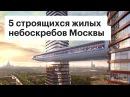Высотки Москвы 5 самых крутых строящихся небоскребов столицы