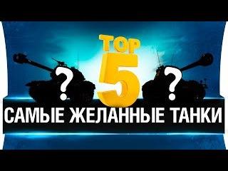 ТОП 5 - САМЫХ ЖЕЛАННЫХ ТАНКОВ