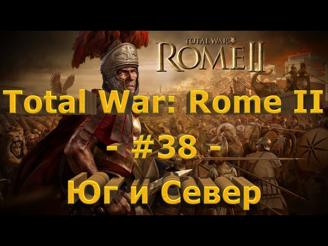 Total War: Rome II - 38 - Юг и Север