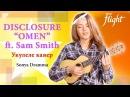 Disclosure - Omen ft. Sam Smith Укулеле кавер