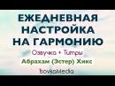 Ежедневная настройка на гармонию ~ Абрахам (Эстер) Хикс   Озвучка Титры   TsovkaMedia