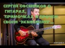 Сергей Овсяников об archtop гитарах примочках и прочем эквипменте