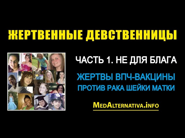 Жертвенные девственницы (Жертвы ВПЧ-вакцины против рака шейки матки). Часть 1. Не для блага