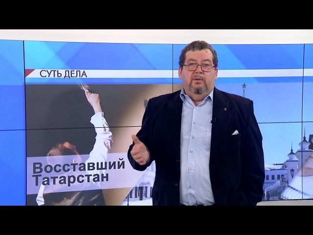 СУТЬ ДЕЛА - Восставший Татарстан