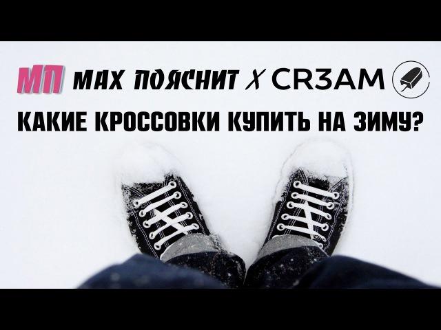MAX ПОЯСНИТ х Канал CR3AM. Какие кроссовки купить на зиму?