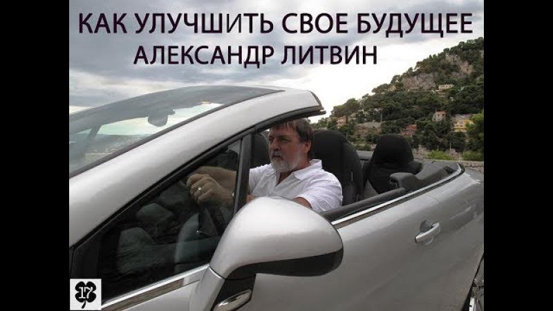 АЛЕКСАНДР ЛИТВИН. КАК УЛУЧШИТЬ СВОЕ БУДУЩЕЕ