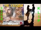 💕 НЕ УХОДИ 💕 Безумно красивая песня о Любви Исп. Сурат Мукумов КЛИПЫ 2017