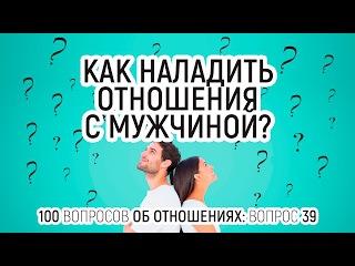 Как наладить отношения с мужчиной? Вопрос 39. 100 вопросов об отношениях