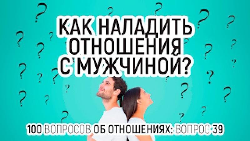 39. Как наладить отношения с мужчиной? Изменить мужчину или изменить себя?100 вопросов об отношениях