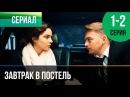 Завтрак в постель 1 и 2 серия - Мелодрама Фильмы и сериалы - Русские мелодрамы