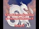 След Белого Дракона на голове Николая 2 (ч.3)