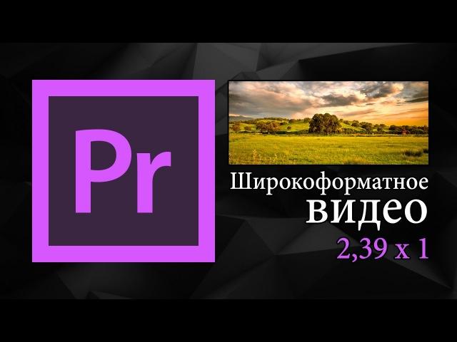 Широкоформатное видео в Adobe Premiere Pro | Уроки монтажа