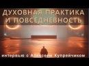 Духовная практика и повседневность. Интервью с Алексеем Купрейчиком.
