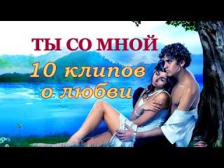 ТЫ СО МНОЙ 💗 10 клипов о любви
