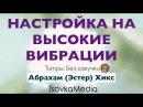 Настройка на ВЫСОКИЕ ВИБРАЦИИ ~ Абрахам Эстер Хикс TsovkaMedia