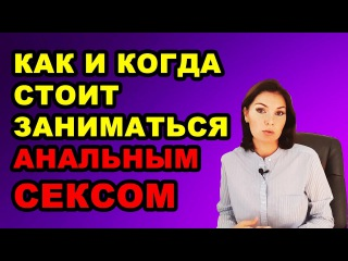 Как и когда нужно заниматься анальным сексом! Вероника Степанова