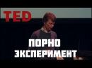 TED | ВЕЛИКИЙ ПОРНО ЭКСПЕРИМЕНТ