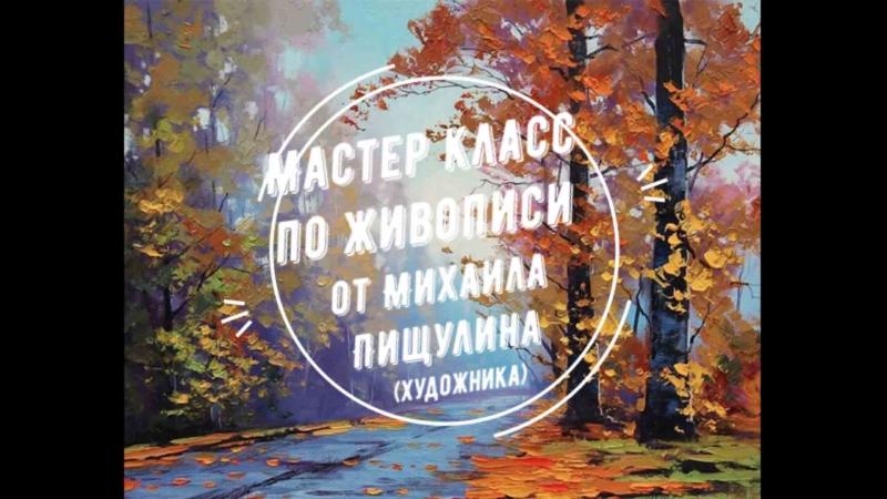 МК по живописи Михаила Пищулина (художника)