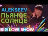 Alekseev - Пьяное солнце Big Love Show 2017