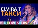 Elvira T - Такси Big Love Show 2017