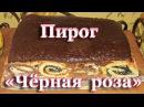 Пирог Чёрная роза Очень вкусный и необычный пирог