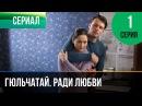 Гюльчатай. Ради любви 1 серия - Мелодрама Фильмы и сериалы - Русские мелодрамы