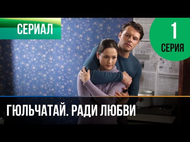 ▶️ Гюльчатай. Ради любви 1 серия - Мелодрама | Фильмы и сериалы - Русские мелодрамы