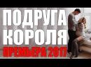 ВЕЧЕРНЯЯ ПРЕМЬЕРА 2017 ПОДРУГА КОРОЛЯ Русские мелодрамы 2017 новинки сериалы 2017 HD