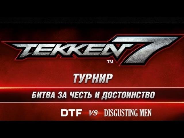 Турнир Tekken 7: DTF vs Disgusting men [FINAL] Битва за честь и достоинство