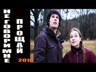 НЕ ГОВОРИ МНЕ ПРОЩАЙ (2016) детектив, криминальный фильм, мелодрама