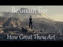 How Great Thou Art Великий Бог Russian Version
