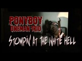 Ponyboy Oneman Trio - Stompin' At The White Hell