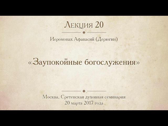 Лекция 20. Иеромонах Афанасий (Дерюгин). Заупокойные богослужения