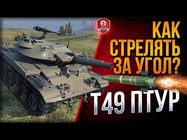 КАК СТРЕЛЯТЬ ЗА УГОЛ? ● T49 ПТУР worldoftanks wot танки — [wot-vod.ru]