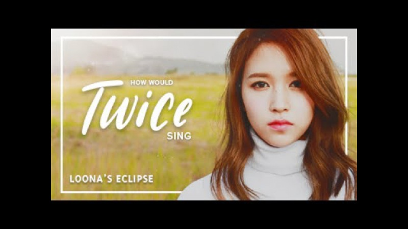 How Would Twice sing Loona (LOOΠΔ) - Eclipse