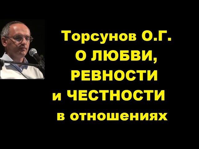 Торсунов О.Г. О ЛЮБВИ, РЕВНОСТИ и ЧЕСТНОСТИ в отношениях
