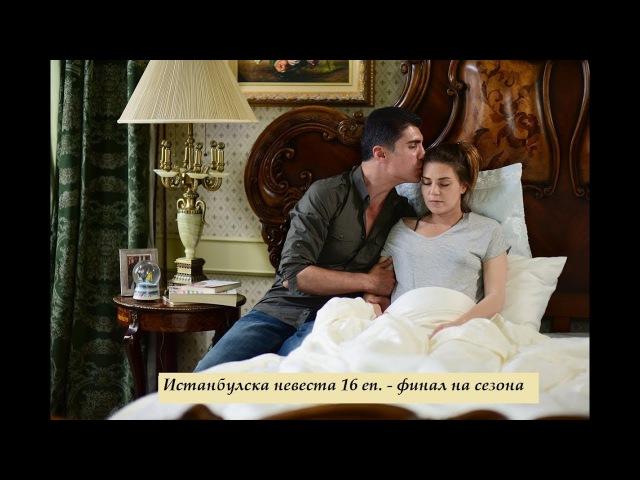 Истанбулска невеста еп.16 (Финал на сезон 1) Бг.суб.
