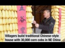 Villagers build traditional Chinese style house with 30 000 corn cobs in northeast China