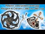 Ремонт вентилятора ПЕЖО и СИТРОЕН с 2002 по 2007 год (PSA Peugeot Citroen)