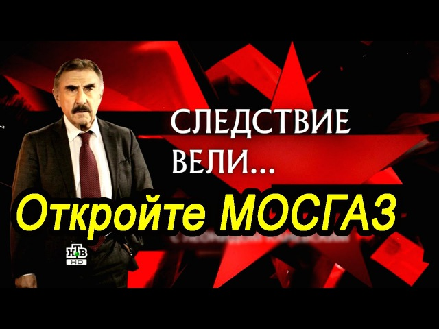 Следствие вели с Леонидом Каневским.Откройте МОСГАЗ.