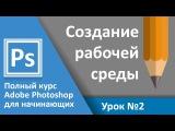 Урок 2 - Создание рабочей среды. Полный курс Adobe Photoshop с нуля | Graphic Hack